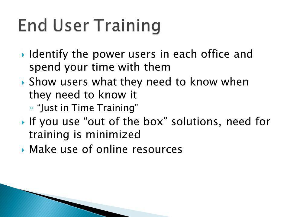 Identify the power users in each office and spend your time with them Show users what they need to know when they need to know it Just in Time Trainin