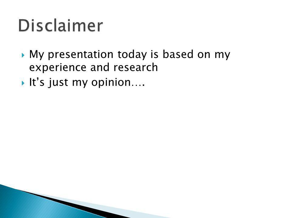 My presentation today is based on my experience and research Its just my opinion….