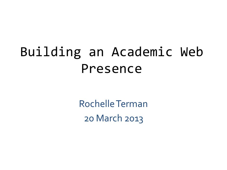 Building an Academic Web Presence Rochelle Terman 20 March 2013