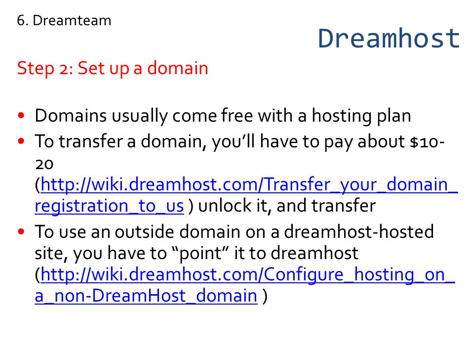Dreamhost Step 2: Set up a domain Domains usually come free with a hosting plan To transfer a domain, youll have to pay about $10- 20 (http://wiki.dreamhost.com/Transfer_your_domain_ registration_to_us ) unlock it, and transferhttp://wiki.dreamhost.com/Transfer_your_domain_ registration_to_us To use an outside domain on a dreamhost-hosted site, you have to point it to dreamhost (http://wiki.dreamhost.com/Configure_hosting_on_ a_non-DreamHost_domain )http://wiki.dreamhost.com/Configure_hosting_on_ a_non-DreamHost_domain 6.
