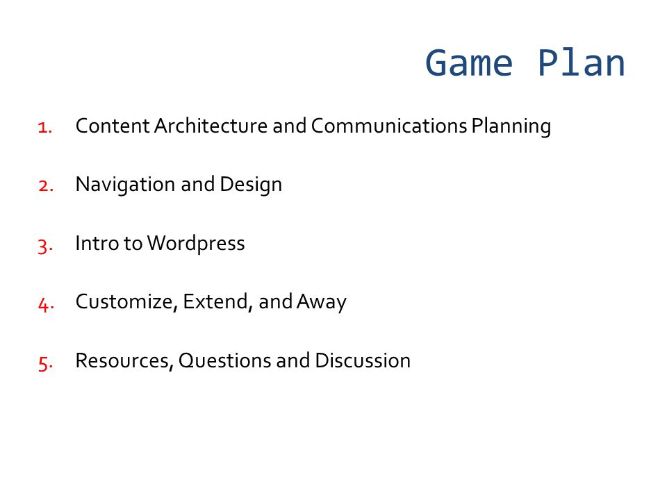 Game Plan 1.Content Architecture and Communications Planning 2.Navigation and Design 3.Intro to Wordpress 4.Customize, Extend, and Away 5.Resources, Questions and Discussion