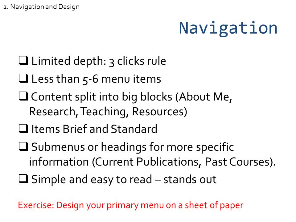 Navigation Limited depth: 3 clicks rule Less than 5-6 menu items Content split into big blocks (About Me, Research, Teaching, Resources) Items Brief and Standard Submenus or headings for more specific information (Current Publications, Past Courses).