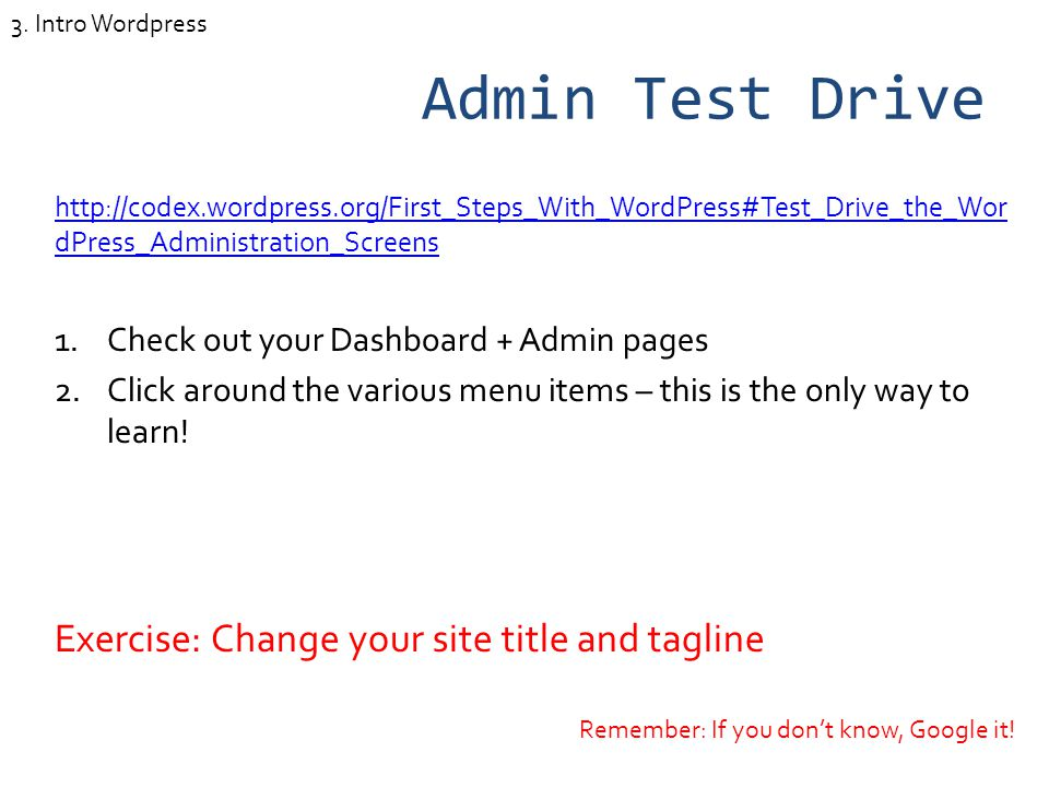 Admin Test Drive http://codex.wordpress.org/First_Steps_With_WordPress#Test_Drive_the_Wor dPress_Administration_Screens 1.Check out your Dashboard + Admin pages 2.Click around the various menu items – this is the only way to learn.