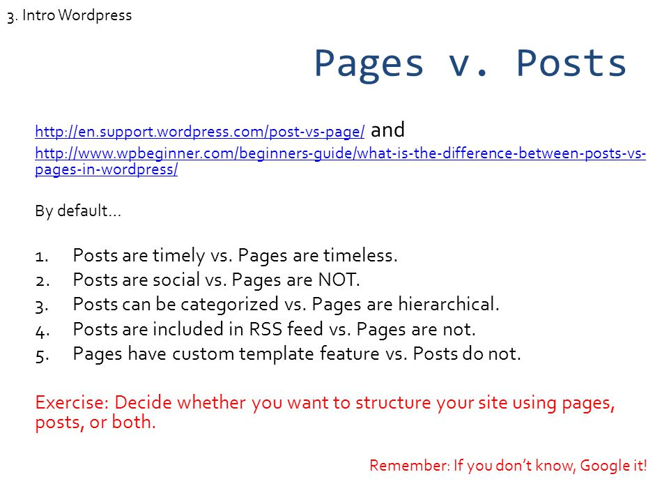 Pages v. Posts http://en.support.wordpress.com/post-vs-page/http://en.support.wordpress.com/post-vs-page/ and http://www.wpbeginner.com/beginners-guid