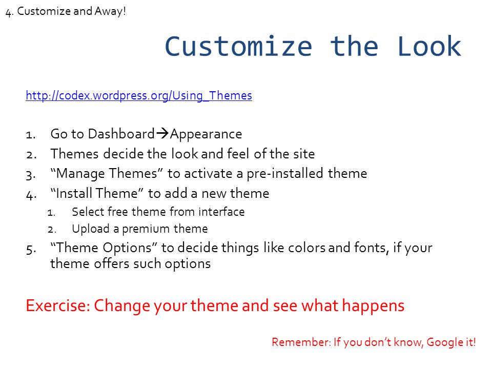 Customize the Look http://codex.wordpress.org/Using_Themes 1.Go to Dashboard Appearance 2.Themes decide the look and feel of the site 3.Manage Themes to activate a pre-installed theme 4.Install Theme to add a new theme 1.Select free theme from interface 2.Upload a premium theme 5.Theme Options to decide things like colors and fonts, if your theme offers such options Exercise: Change your theme and see what happens Remember: If you dont know, Google it.