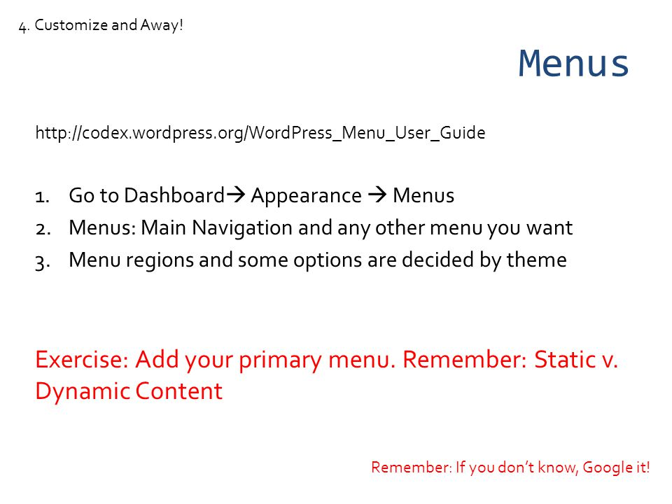 Menus http://codex.wordpress.org/WordPress_Menu_User_Guide 1.Go to Dashboard Appearance Menus 2.Menus: Main Navigation and any other menu you want 3.Menu regions and some options are decided by theme Exercise: Add your primary menu.