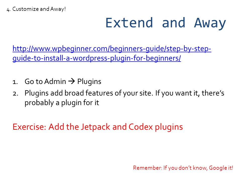Extend and Away http://www.wpbeginner.com/beginners-guide/step-by-step- guide-to-install-a-wordpress-plugin-for-beginners/ 1.Go to Admin Plugins 2.Plugins add broad features of your site.
