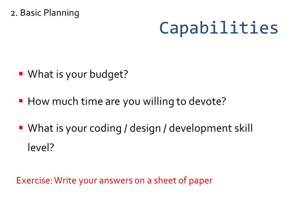 Capabilities What is your budget. How much time are you willing to devote.