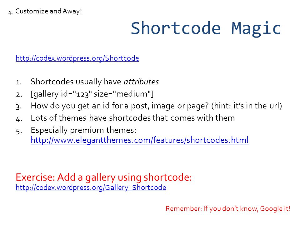 Shortcode Magic http://codex.wordpress.org/Shortcode 1.Shortcodes usually have attributes 2.[gallery id= 123 size= medium ] 3.How do you get an id for a post, image or page.