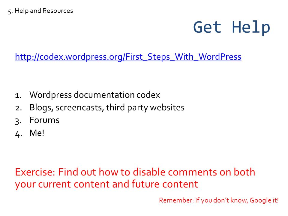 Get Help http://codex.wordpress.org/First_Steps_With_WordPress 1.Wordpress documentation codex 2.Blogs, screencasts, third party websites 3.Forums 4.Me.