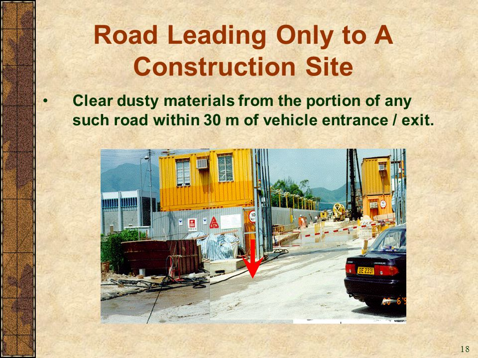 18 Road Leading Only to A Construction Site Clear dusty materials from the portion of any such road within 30 m of vehicle entrance / exit.