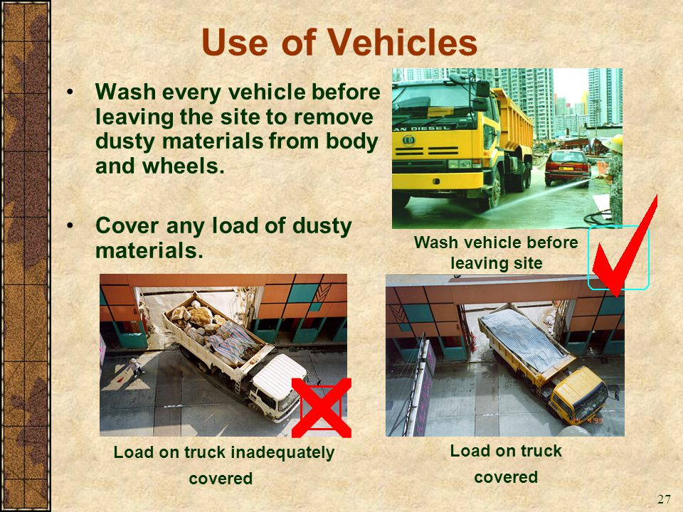 27 Use of Vehicles Wash every vehicle before leaving the site to remove dusty materials from body and wheels. Cover any load of dusty materials. Wash