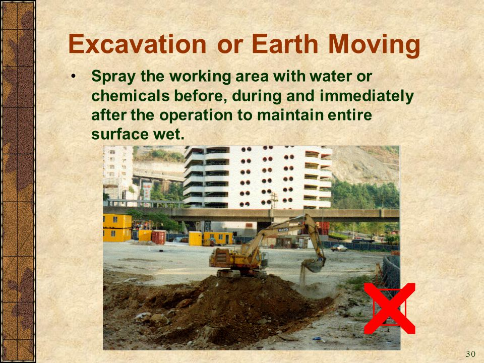 30 Excavation or Earth Moving Spray the working area with water or chemicals before, during and immediately after the operation to maintain entire sur