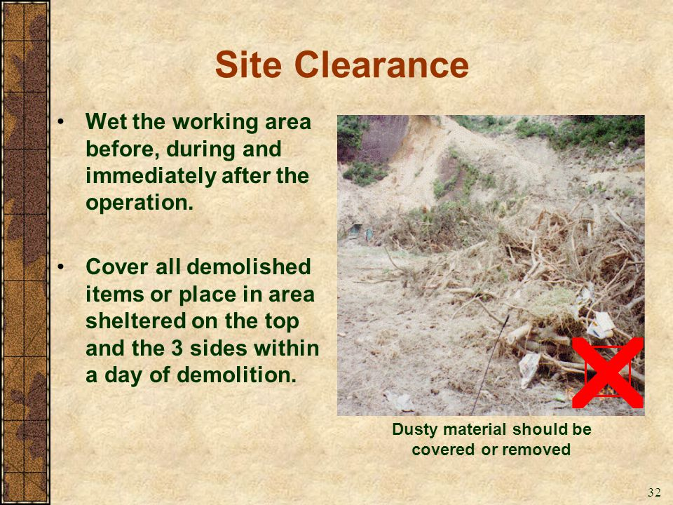 32 Site Clearance Wet the working area before, during and immediately after the operation. Cover all demolished items or place in area sheltered on th