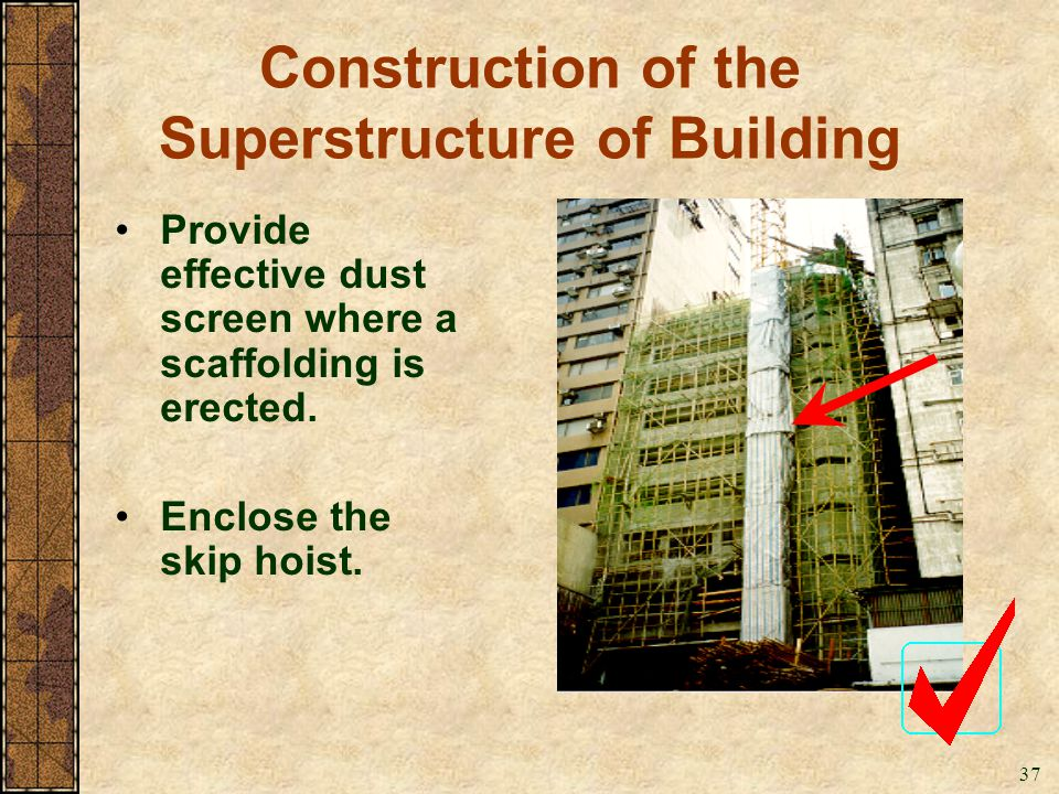 37 Construction of the Superstructure of Building Provide effective dust screen where a scaffolding is erected. Enclose the skip hoist.