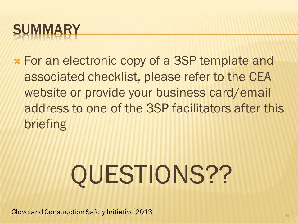 Cleveland Construction Safety Initiative 2013 For an electronic copy of a 3SP template and associated checklist, please refer to the CEA website or provide your business card/email address to one of the 3SP facilitators after this briefing QUESTIONS .