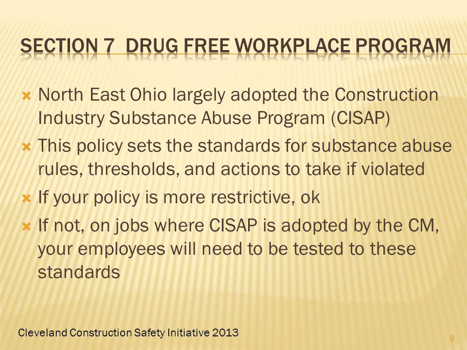 Cleveland Construction Safety Initiative 2013 North East Ohio largely adopted the Construction Industry Substance Abuse Program (CISAP) This policy sets the standards for substance abuse rules, thresholds, and actions to take if violated If your policy is more restrictive, ok If not, on jobs where CISAP is adopted by the CM, your employees will need to be tested to these standards 9