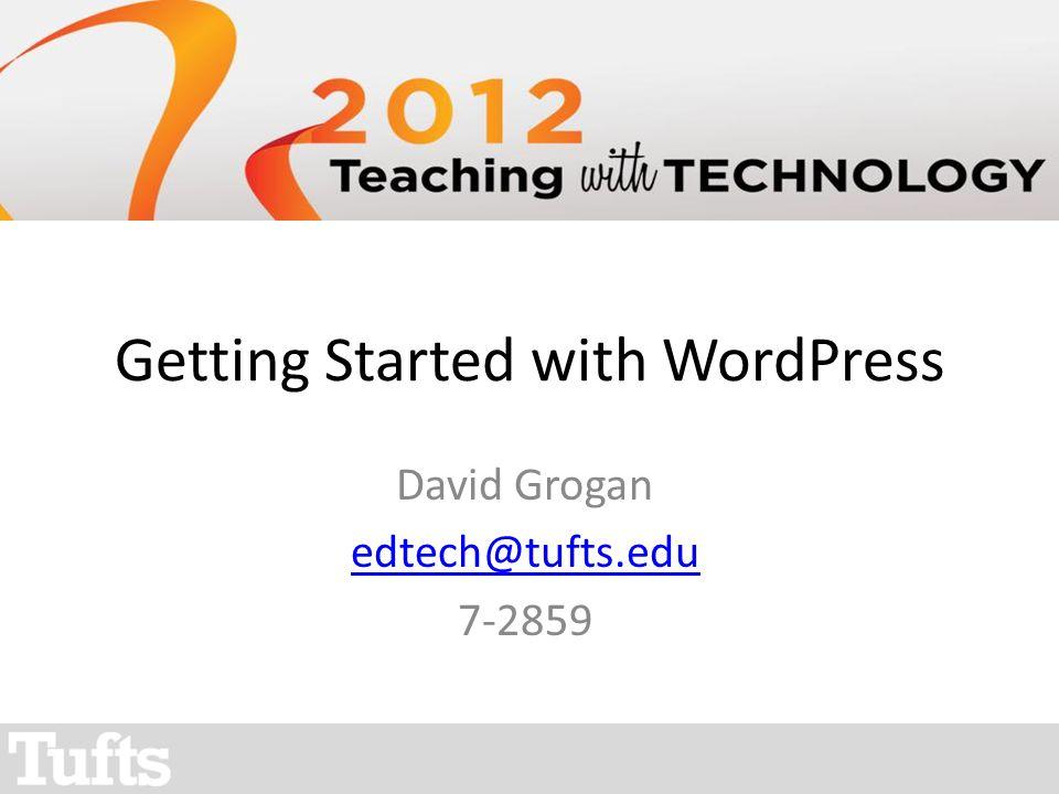 Getting Started with WordPress David Grogan edtech@tufts.edu 7-2859