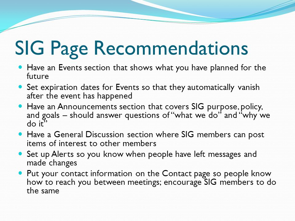 SIG Page Recommendations Have an Events section that shows what you have planned for the future Set expiration dates for Events so that they automatically vanish after the event has happened Have an Announcements section that covers SIG purpose, policy, and goals – should answer questions of what we do and why we do it Have a General Discussion section where SIG members can post items of interest to other members Set up Alerts so you know when people have left messages and made changes Put your contact information on the Contact page so people know how to reach you between meetings; encourage SIG members to do the same