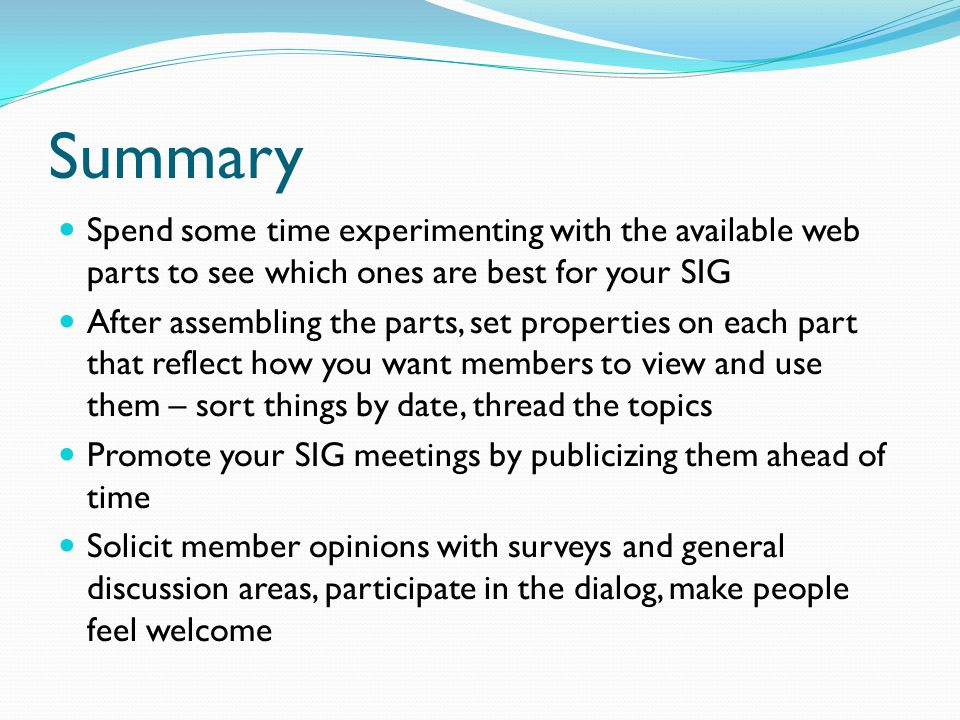 Summary Spend some time experimenting with the available web parts to see which ones are best for your SIG After assembling the parts, set properties on each part that reflect how you want members to view and use them – sort things by date, thread the topics Promote your SIG meetings by publicizing them ahead of time Solicit member opinions with surveys and general discussion areas, participate in the dialog, make people feel welcome