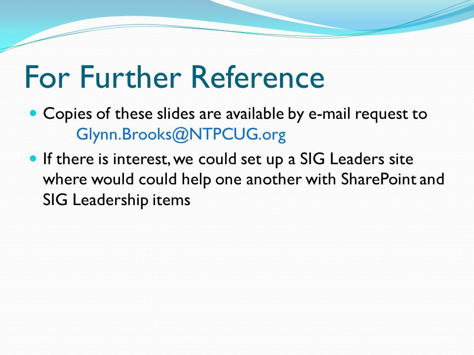 For Further Reference Copies of these slides are available by e-mail request to Glynn.Brooks@NTPCUG.org If there is interest, we could set up a SIG Leaders site where would could help one another with SharePoint and SIG Leadership items