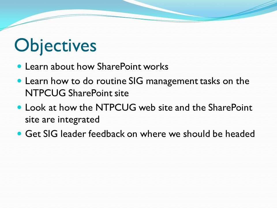 Objectives Learn about how SharePoint works Learn how to do routine SIG management tasks on the NTPCUG SharePoint site Look at how the NTPCUG web site and the SharePoint site are integrated Get SIG leader feedback on where we should be headed