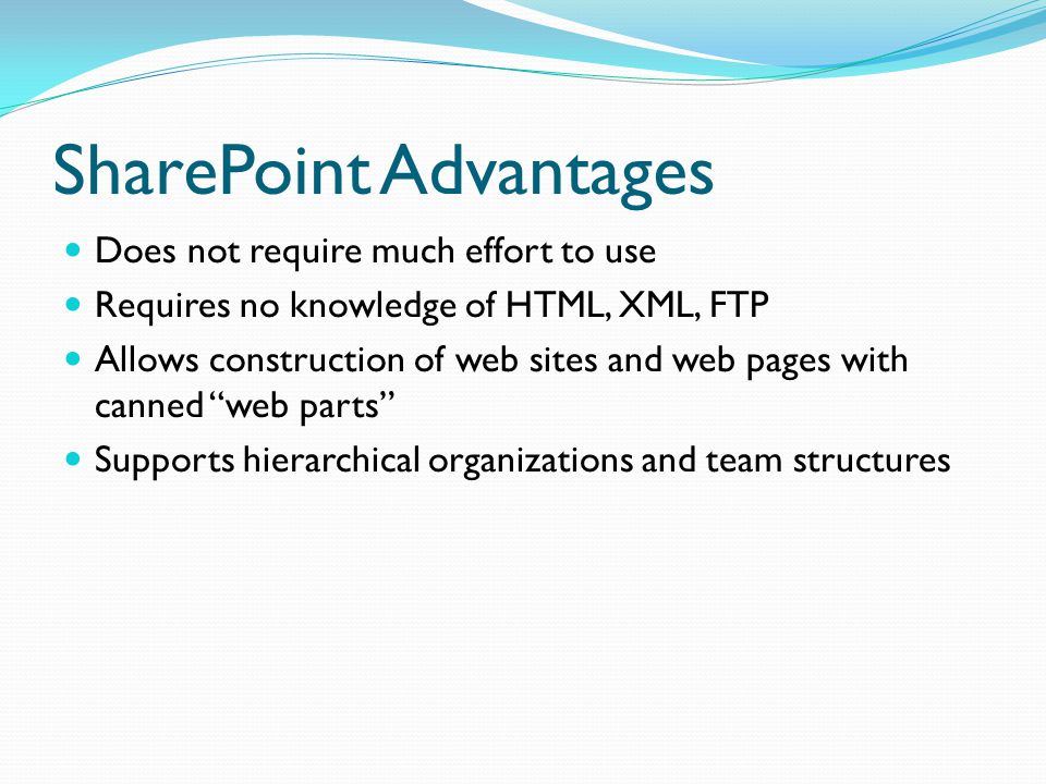 SharePoint Advantages Does not require much effort to use Requires no knowledge of HTML, XML, FTP Allows construction of web sites and web pages with canned web parts Supports hierarchical organizations and team structures