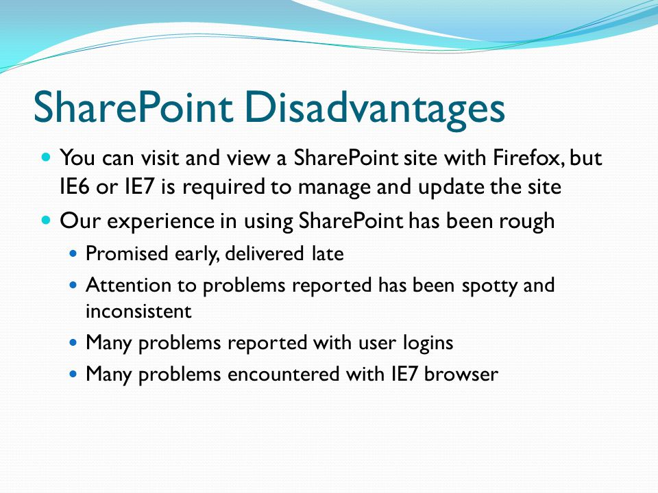 SharePoint Disadvantages You can visit and view a SharePoint site with Firefox, but IE6 or IE7 is required to manage and update the site Our experience in using SharePoint has been rough Promised early, delivered late Attention to problems reported has been spotty and inconsistent Many problems reported with user logins Many problems encountered with IE7 browser