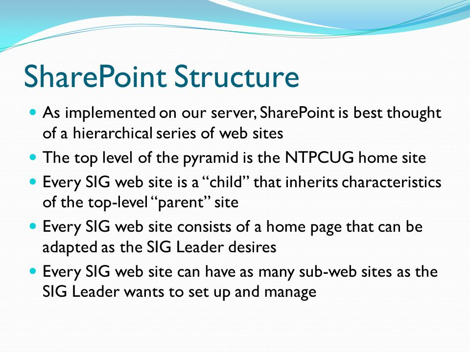 SharePoint Structure As implemented on our server, SharePoint is best thought of a hierarchical series of web sites The top level of the pyramid is the NTPCUG home site Every SIG web site is a child that inherits characteristics of the top-level parent site Every SIG web site consists of a home page that can be adapted as the SIG Leader desires Every SIG web site can have as many sub-web sites as the SIG Leader wants to set up and manage