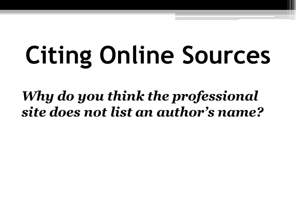 Citing Online Sources Why do you think the professional site does not list an authors name?