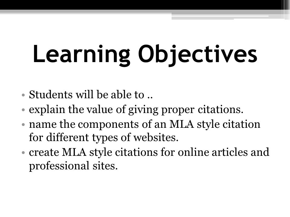 Learning Objectives Students will be able to.. explain the value of giving proper citations. name the components of an MLA style citation for differen