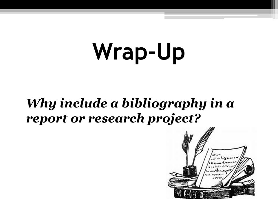 Wrap-Up Why include a bibliography in a report or research project?