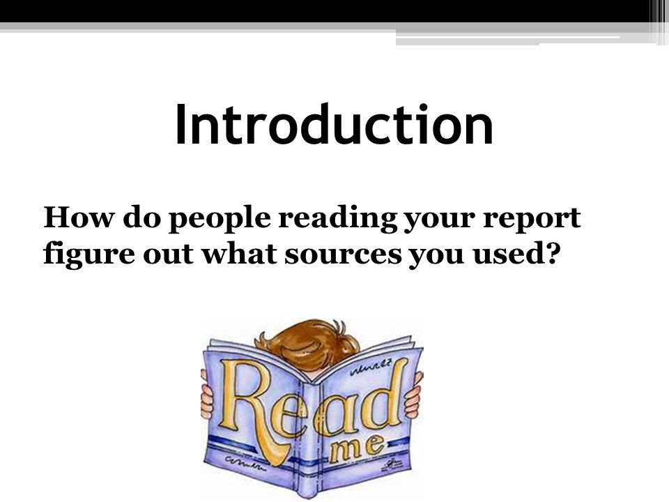 Introduction How do people reading your report figure out what sources you used?
