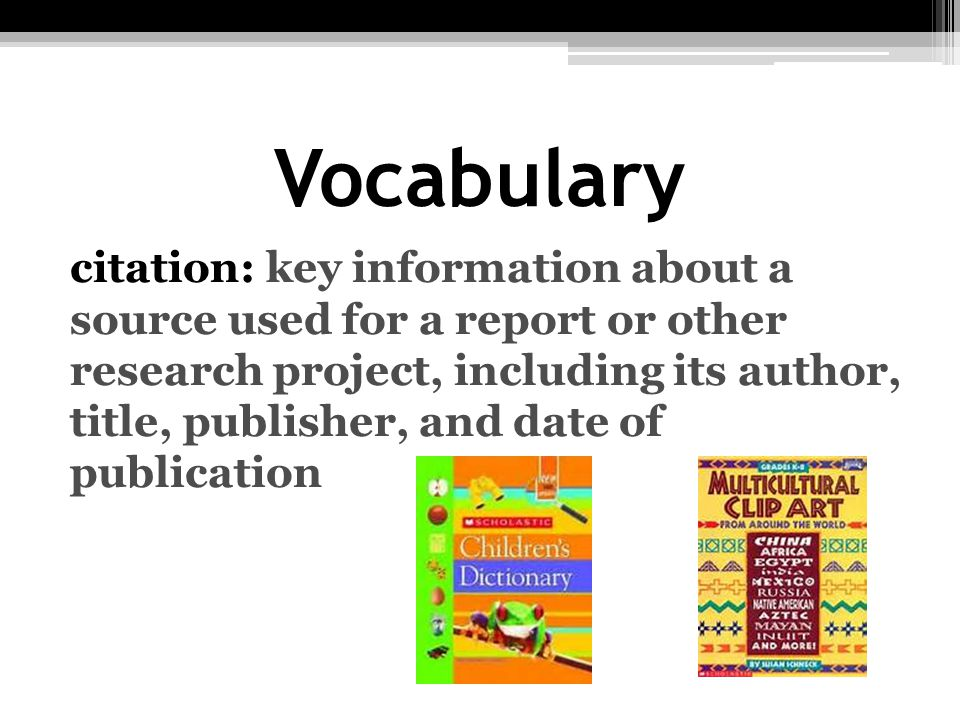 Vocabulary citation: key information about a source used for a report or other research project, including its author, title, publisher, and date of p