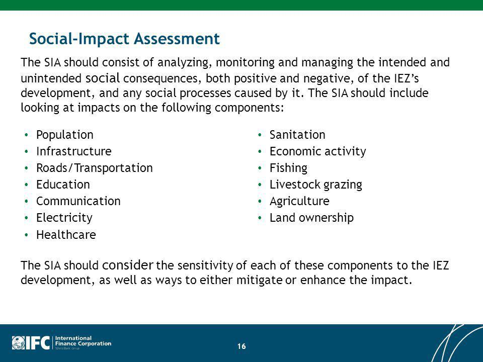 Site Development Impact Assessment Social-Impact Assessment Population Infrastructure Roads/Transportation Education Communication Electricity Healthcare The SIA should consist of analyzing, monitoring and managing the intended and unintended social consequences, both positive and negative, of the IEZs development, and any social processes caused by it.