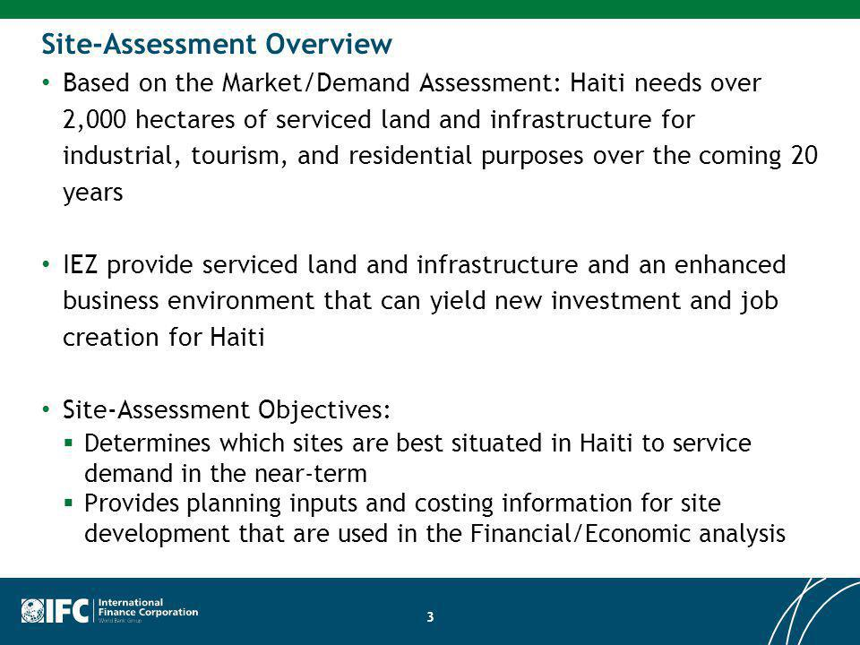 3 Site-Assessment Overview Based on the Market/Demand Assessment: Haiti needs over 2,000 hectares of serviced land and infrastructure for industrial, tourism, and residential purposes over the coming 20 years IEZ provide serviced land and infrastructure and an enhanced business environment that can yield new investment and job creation for Haiti Site-Assessment Objectives: Determines which sites are best situated in Haiti to service demand in the near-term Provides planning inputs and costing information for site development that are used in the Financial/Economic analysis