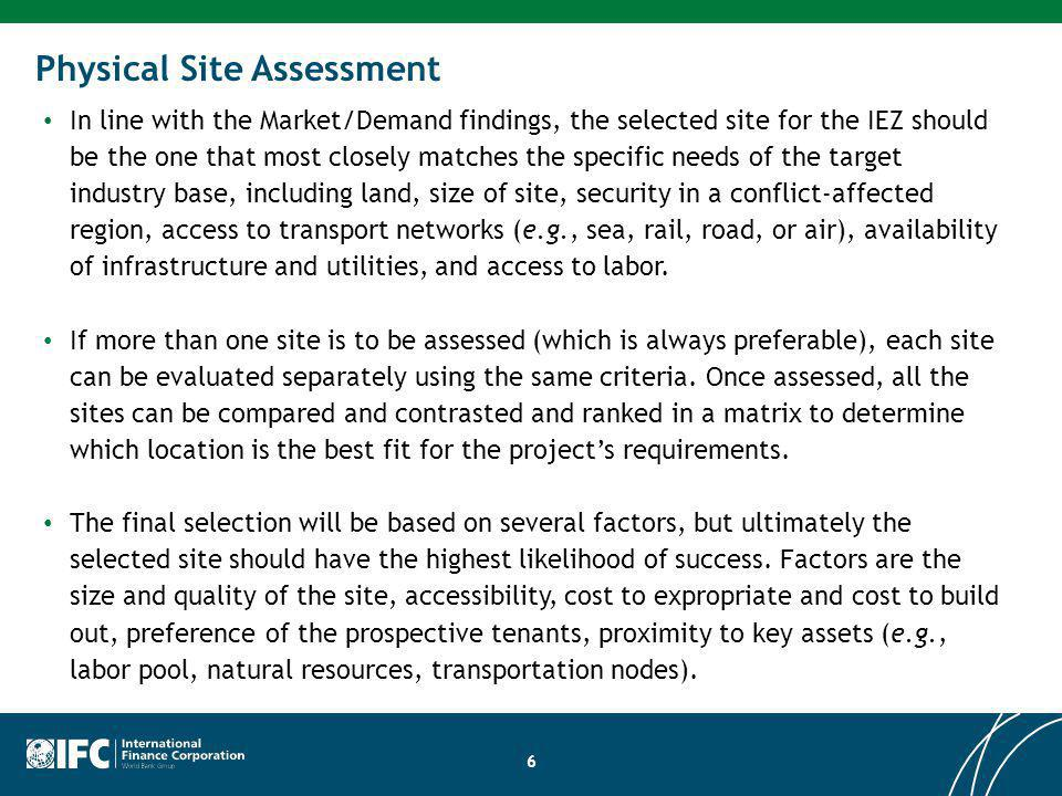 Physical Site Assessment In line with the Market/Demand findings, the selected site for the IEZ should be the one that most closely matches the specific needs of the target industry base, including land, size of site, security in a conflict-affected region, access to transport networks (e.g., sea, rail, road, or air), availability of infrastructure and utilities, and access to labor.