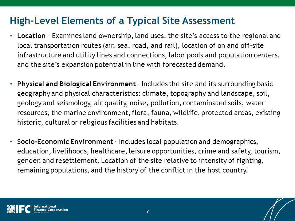High-Level Elements of a Typical Site Assessment Location - Examines land ownership, land uses, the sites access to the regional and local transportation routes (air, sea, road, and rail), location of on and off-site infrastructure and utility lines and connections, labor pools and population centers, and the sites expansion potential in line with forecasted demand.