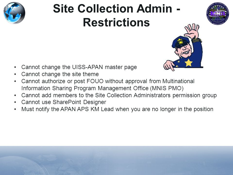 Cannot change the UISS-APAN master page Cannot change the site theme Cannot authorize or post FOUO without approval from Multinational Information Sharing Program Management Office (MNIS PMO) Cannot add members to the Site Collection Administrators permission group Cannot use SharePoint Designer Must notify the APAN APS KM Lead when you are no longer in the position Site Collection Admin - Restrictions