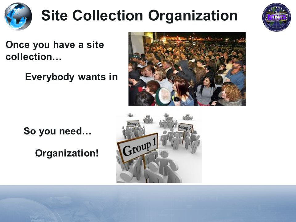 Site Collection Organization Once you have a site collection… Everybody wants in So you need… Organization!