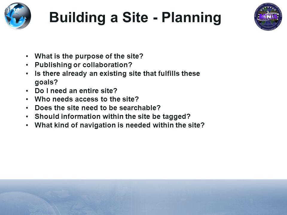 Building a Site - Planning What is the purpose of the site? Publishing or collaboration? Is there already an existing site that fulfills these goals?