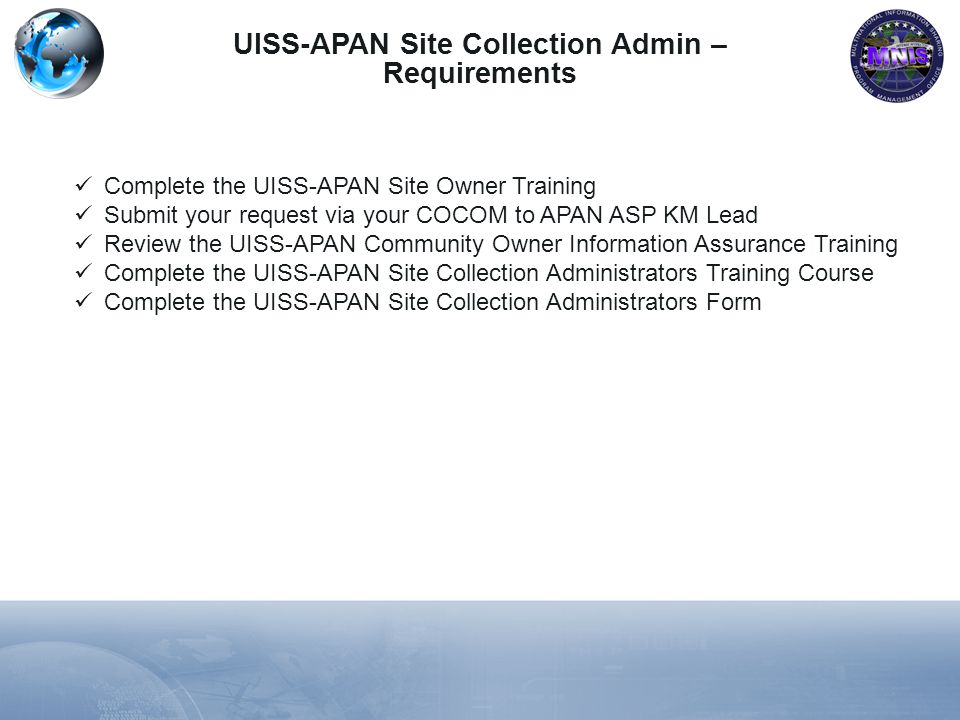 UISS-APAN Site Collection Admin – Requirements Complete the UISS-APAN Site Owner Training Submit your request via your COCOM to APAN ASP KM Lead Review the UISS-APAN Community Owner Information Assurance Training Complete the UISS-APAN Site Collection Administrators Training Course Complete the UISS-APAN Site Collection Administrators Form