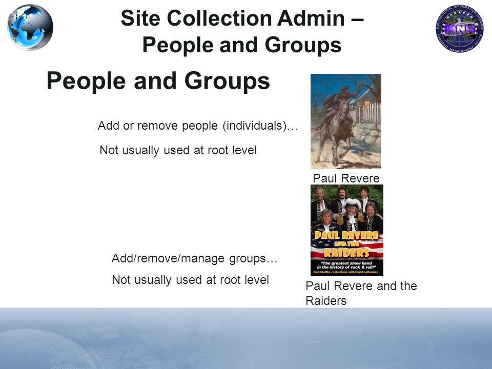 Site Collection Admin – People and Groups People and Groups Paul Revere Paul Revere and the Raiders Add or remove people (individuals)… Add/remove/manage groups… Not usually used at root level