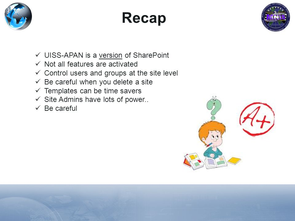Recap UISS-APAN is a version of SharePoint Not all features are activated Control users and groups at the site level Be careful when you delete a site