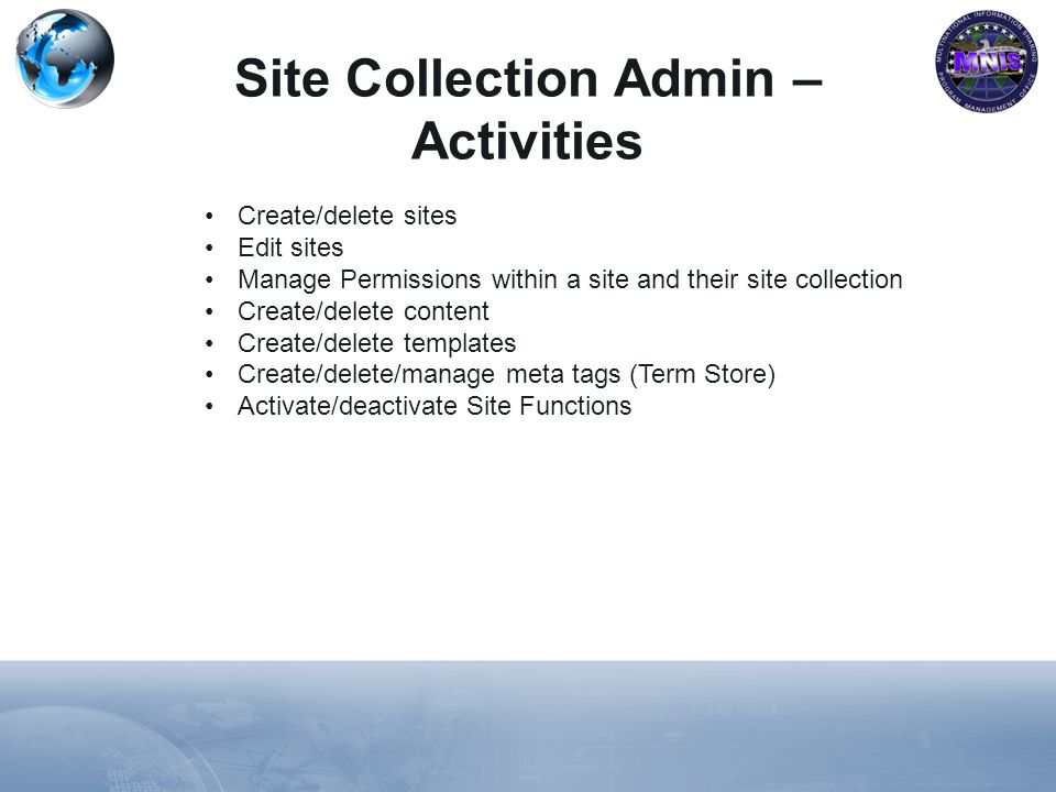 Create/delete sites Edit sites Manage Permissions within a site and their site collection Create/delete content Create/delete templates Create/delete/manage meta tags (Term Store) Activate/deactivate Site Functions Site Collection Admin – Activities