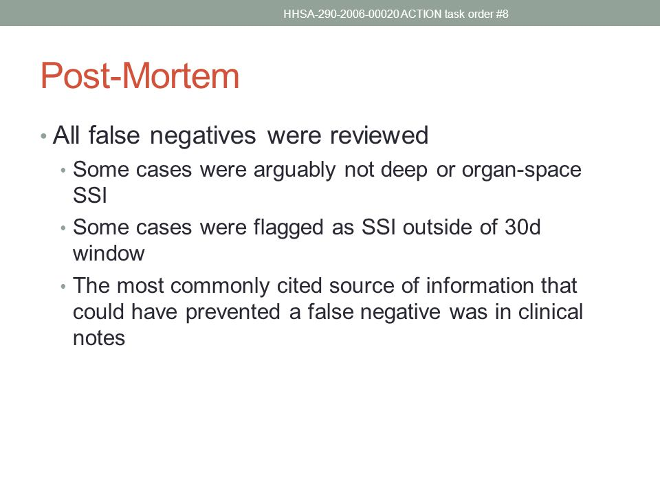 Post-Mortem All false negatives were reviewed Some cases were arguably not deep or organ-space SSI Some cases were flagged as SSI outside of 30d window The most commonly cited source of information that could have prevented a false negative was in clinical notes HHSA-290-2006-00020 ACTION task order #8
