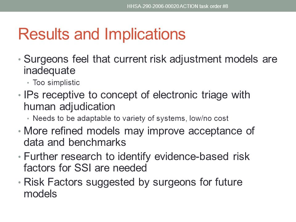 Results and Implications Surgeons feel that current risk adjustment models are inadequate Too simplistic IPs receptive to concept of electronic triage with human adjudication Needs to be adaptable to variety of systems, low/no cost More refined models may improve acceptance of data and benchmarks Further research to identify evidence-based risk factors for SSI are needed Risk Factors suggested by surgeons for future models HHSA-290-2006-00020 ACTION task order #8