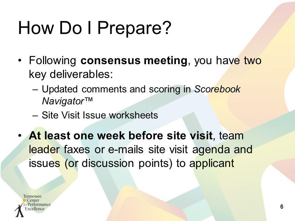 How Do I Prepare? Following consensus meeting, you have two key deliverables: –Updated comments and scoring in Scorebook Navigator –Site Visit Issue w