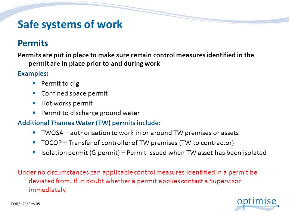 Safe systems of work Permits Permits are put in place to make sure certain control measures identified in the permit are in place prior to and during