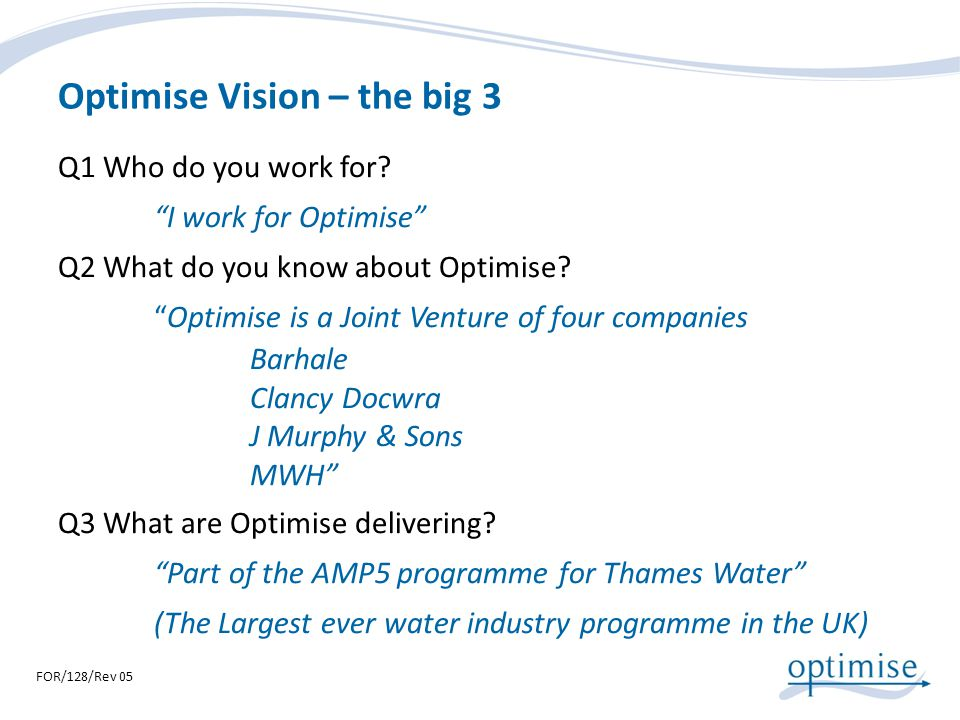 Optimise Vision – the big 3 Q1 Who do you work for? I work for Optimise Q2 What do you know about Optimise? Optimise is a Joint Venture of four compan